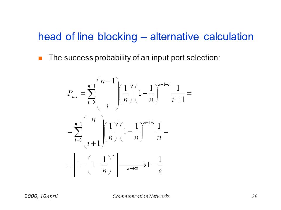 April 10, 2000Communication Networks29 head of line blocking – alternative calculation The success probability of an input port selection: