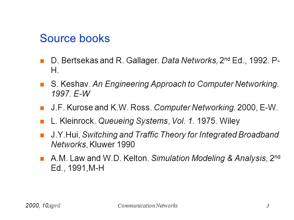 April 10, 2000Communication Networks3 Source books D. Bertsekas and R. Gallager. Data Networks, 2 nd Ed., 1992. P- H. S. Keshav. An Engineering Approa