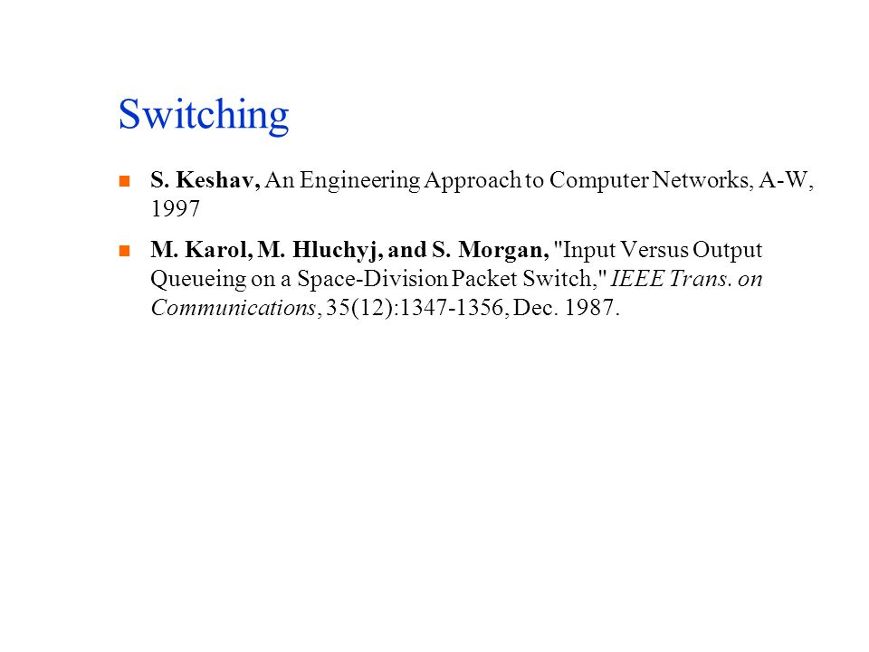 Switching n S. Keshav, An Engineering Approach to Computer Networks, A-W, 1997 n M. Karol, M. Hluchyj, and S. Morgan,