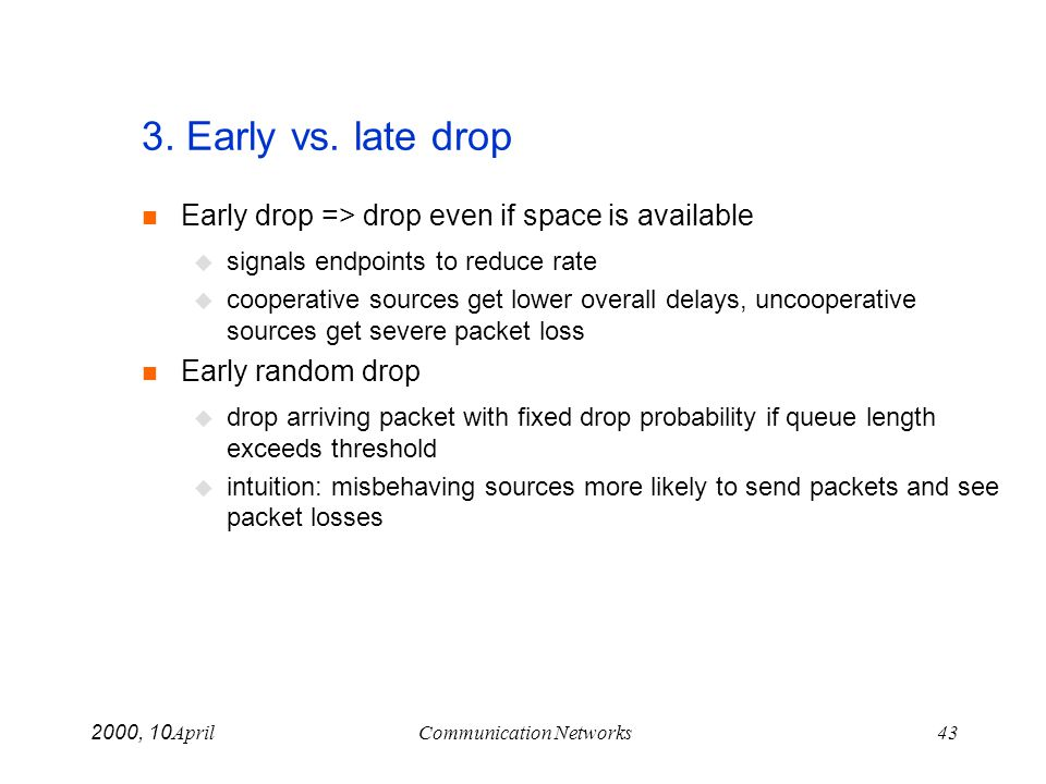 April 10, 2000Communication Networks43 3. Early vs. late drop Early drop => drop even if space is available signals endpoints to reduce rate cooperati