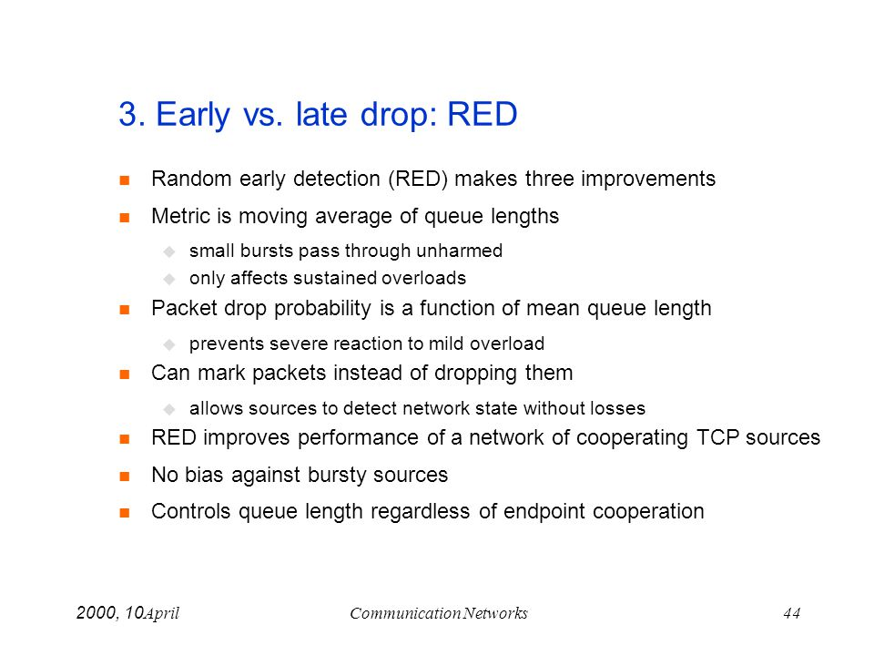 April 10, 2000Communication Networks44 3. Early vs. late drop: RED Random early detection (RED) makes three improvements Metric is moving average of q