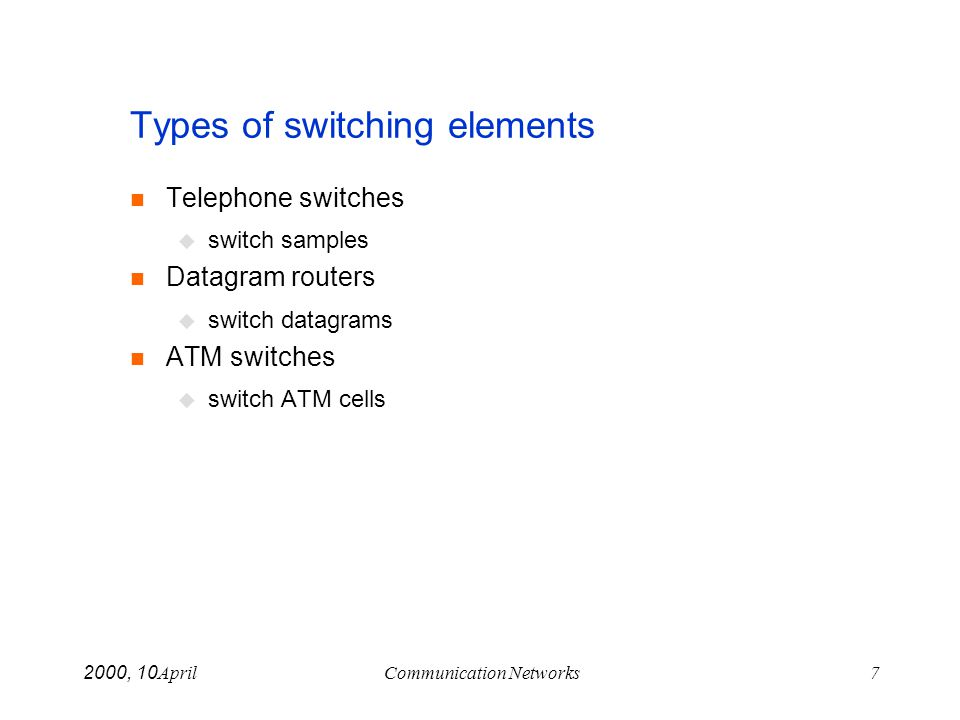 April 10, 2000Communication Networks7 Types of switching elements Telephone switches switch samples Datagram routers switch datagrams ATM switches swi