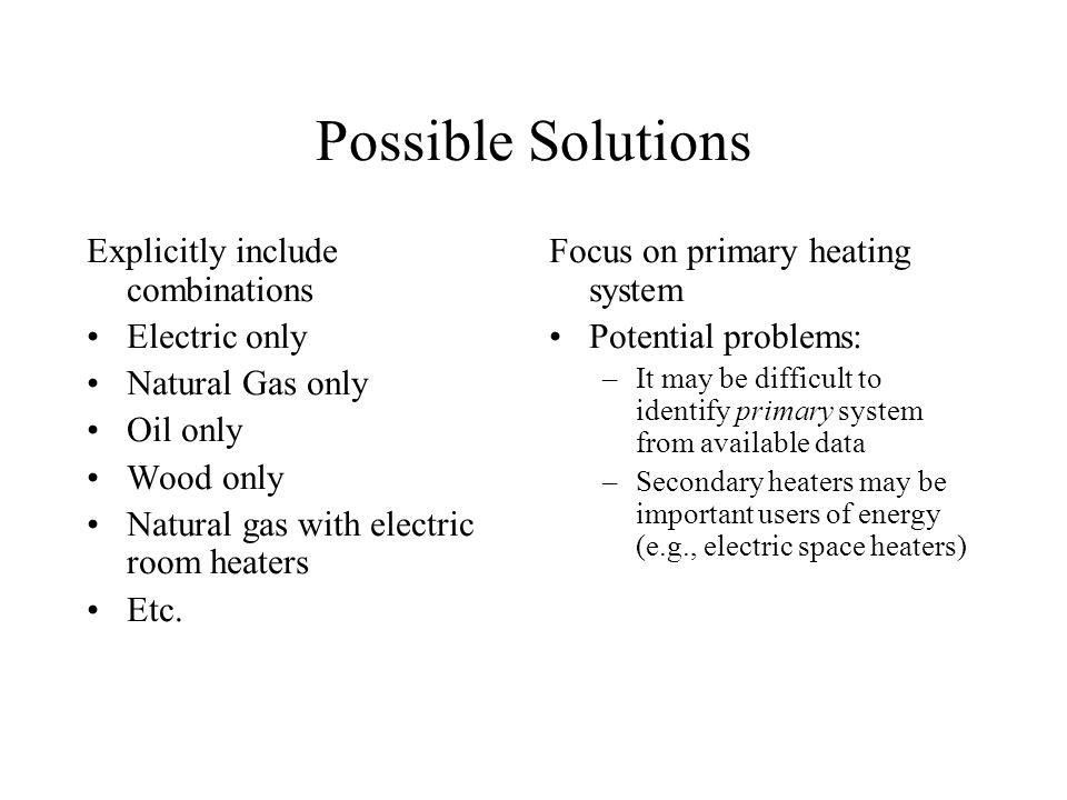 Possible Solutions Explicitly include combinations Electric only Natural Gas only Oil only Wood only Natural gas with electric room heaters Etc.