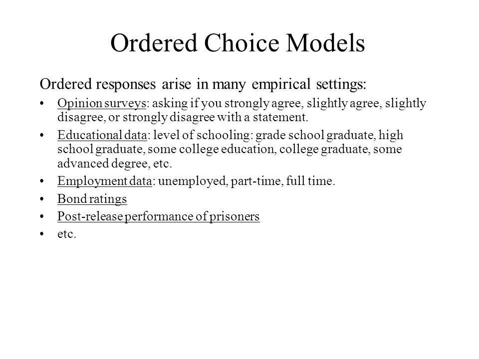 Ordered Choice Models Ordered responses arise in many empirical settings: Opinion surveys: asking if you strongly agree, slightly agree, slightly disagree, or strongly disagree with a statement.