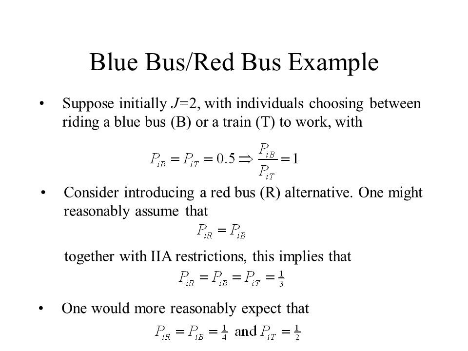 Blue Bus/Red Bus Example Suppose initially J=2, with individuals choosing between riding a blue bus (B) or a train (T) to work, with Consider introducing a red bus (R) alternative.