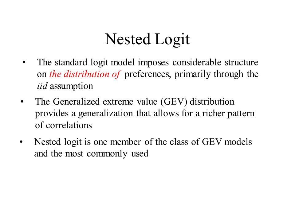 Nested Logit The standard logit model imposes considerable structure on the distribution of preferences, primarily through the iid assumption The Generalized extreme value (GEV) distribution provides a generalization that allows for a richer pattern of correlations Nested logit is one member of the class of GEV models and the most commonly used