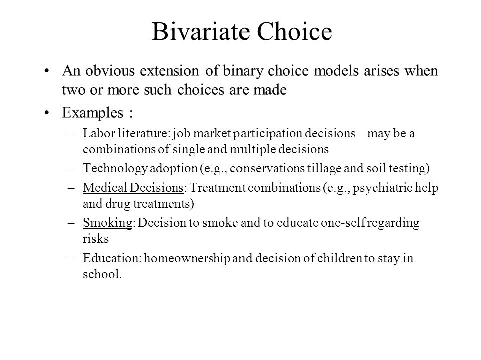 Bivariate Choice An obvious extension of binary choice models arises when two or more such choices are made Examples : –Labor literature: job market participation decisions – may be a combinations of single and multiple decisions –Technology adoption (e.g., conservations tillage and soil testing) –Medical Decisions: Treatment combinations (e.g., psychiatric help and drug treatments) –Smoking: Decision to smoke and to educate one-self regarding risks –Education: homeownership and decision of children to stay in school.