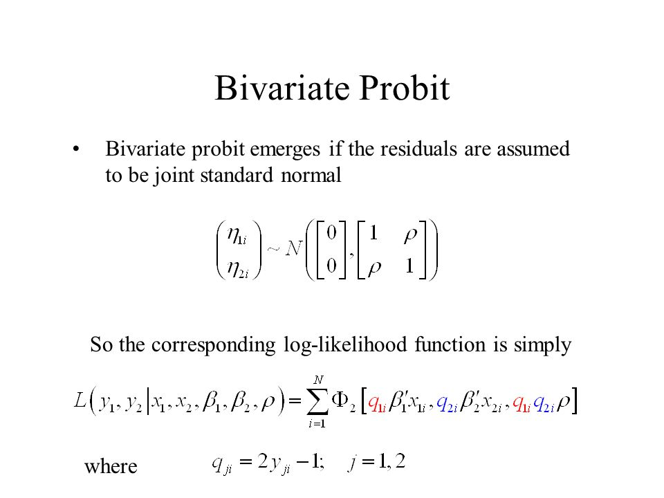 Bivariate Probit Bivariate probit emerges if the residuals are assumed to be joint standard normal So the corresponding log-likelihood function is simply where