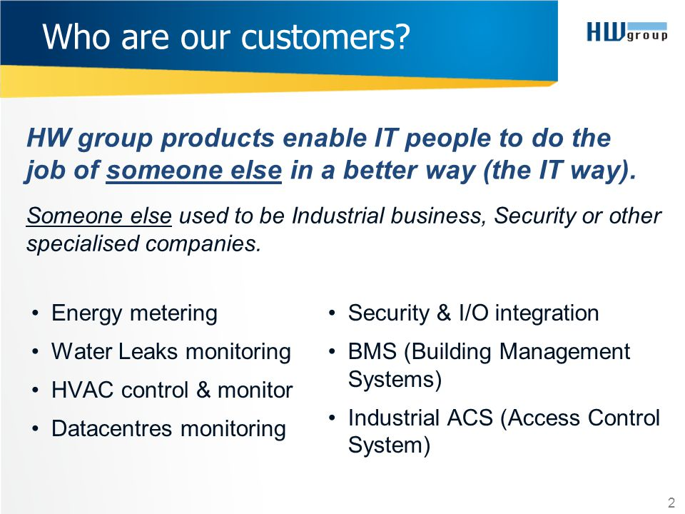HW group products enable IT people to do the job of someone else in a better way (the IT way). 2 Who are our customers? Someone else used to be Indust
