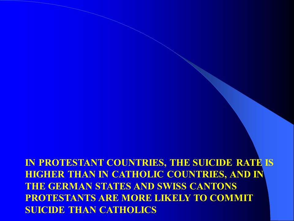 IN PROTESTANT COUNTRIES, THE SUICIDE RATE IS HIGHER THAN IN CATHOLIC COUNTRIES, AND IN THE GERMAN STATES AND SWISS CANTONS PROTESTANTS ARE MORE LIKELY TO COMMIT SUICIDE THAN CATHOLICS