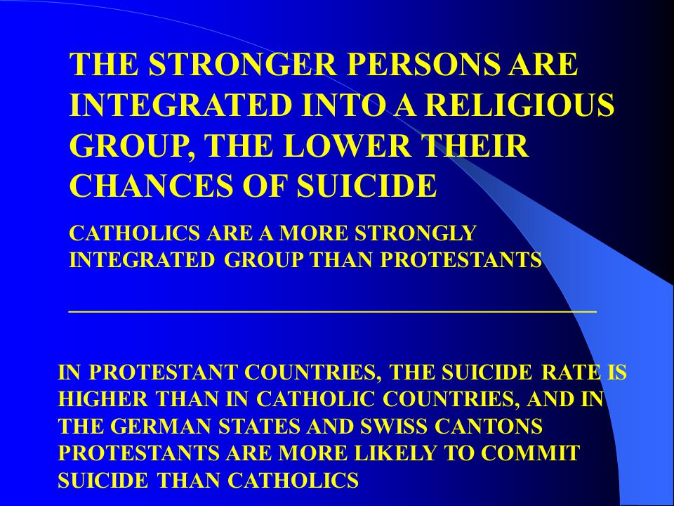 THE STRONGER PERSONS ARE INTEGRATED INTO A RELIGIOUS GROUP, THE LOWER THEIR CHANCES OF SUICIDE CATHOLICS ARE A MORE STRONGLY INTEGRATED GROUP THAN PROTESTANTS _______________________________________________