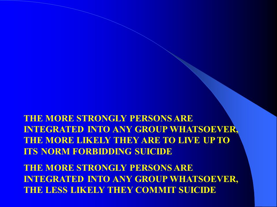 THE MORE STRONGLY PERSONS ARE INTEGRATED INTO ANY GROUP WHATSOEVER, THE MORE LIKELY THEY ARE TO LIVE UP TO ITS NORM FORBIDDING SUICIDE THE MORE STRONGLY PERSONS ARE INTEGRATED INTO ANY GROUP WHATSOEVER, THE LESS LIKELY THEY COMMIT SUICIDE