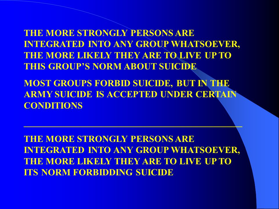 THE MORE STRONGLY PERSONS ARE INTEGRATED INTO ANY GROUP WHATSOEVER, THE MORE LIKELY THEY ARE TO LIVE UP TO THIS GROUPS NORM ABOUT SUICIDE MOST GROUPS FORBID SUICIDE, BUT IN THE ARMY SUICIDE IS ACCEPTED UNDER CERTAIN CONDITIONS _______________________________________________ THE MORE STRONGLY PERSONS ARE INTEGRATED INTO ANY GROUP WHATSOEVER, THE MORE LIKELY THEY ARE TO LIVE UP TO ITS NORM FORBIDDING SUICIDE