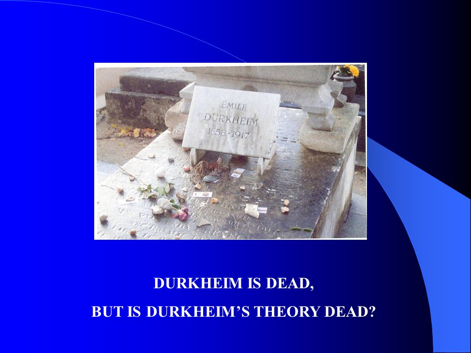 DURKHEIM IS DEAD, BUT IS DURKHEIMS THEORY DEAD