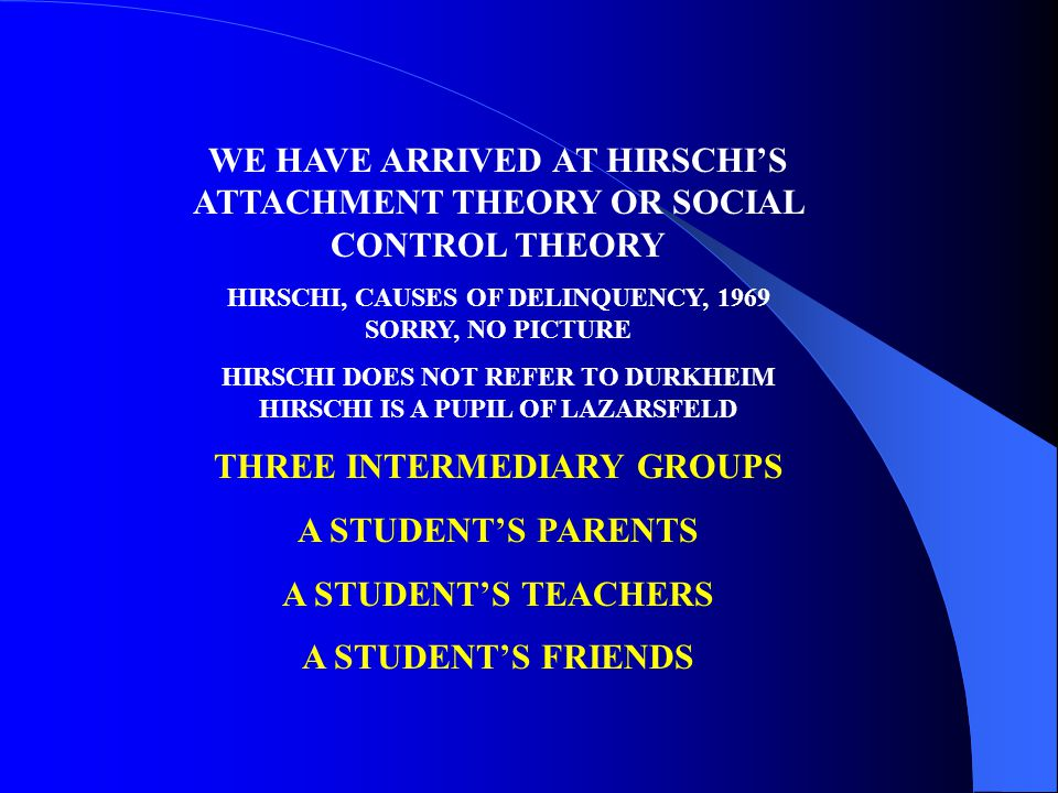 WE HAVE ARRIVED AT HIRSCHIS ATTACHMENT THEORY OR SOCIAL CONTROL THEORY HIRSCHI, CAUSES OF DELINQUENCY, 1969 SORRY, NO PICTURE HIRSCHI DOES NOT REFER TO DURKHEIM HIRSCHI IS A PUPIL OF LAZARSFELD THREE INTERMEDIARY GROUPS A STUDENTS PARENTS A STUDENTS TEACHERS A STUDENTS FRIENDS