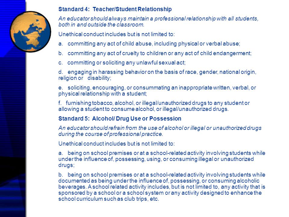 Standard 4: Teacher/Student Relationship An educator should always maintain a professional relationship with all students, both in and outside the cla
