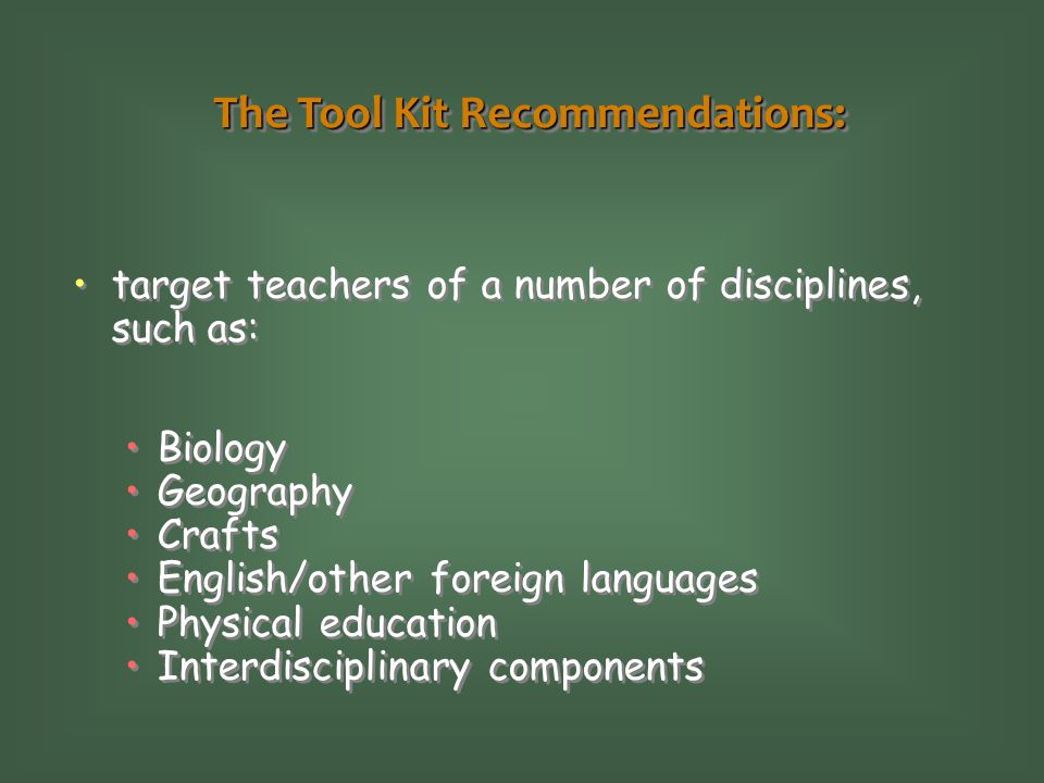 The Tool Kit Recommendations: target teachers of a number of disciplines, such as: Biology Geography Crafts English/other foreign languages Physical e