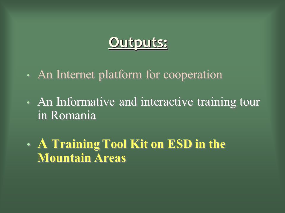 Outputs:Outputs: An Internet platform for cooperation An Informative and interactive training tour in Romania A Training Tool Kit on ESD in the Mountain Areas An Internet platform for cooperation An Informative and interactive training tour in Romania A Training Tool Kit on ESD in the Mountain Areas