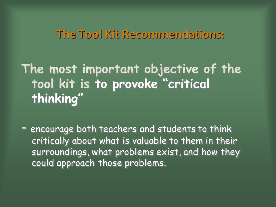 The Tool Kit Recommendations: The most important objective of the tool kit is to provoke critical thinking – encourage both teachers and students to t