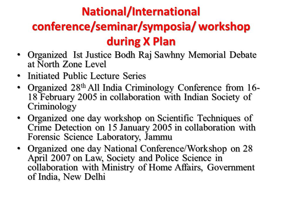 National/International conference/seminar/symposia/ workshop during X Plan Organized Ist Justice Bodh Raj Sawhny Memorial Debate at North Zone Level Organized Ist Justice Bodh Raj Sawhny Memorial Debate at North Zone Level Initiated Public Lecture Series Initiated Public Lecture Series Organized 28 th All India Criminology Conference from 16- 18 February 2005 in collaboration with Indian Society of Criminology Organized 28 th All India Criminology Conference from 16- 18 February 2005 in collaboration with Indian Society of Criminology Organized one day workshop on Scientific Techniques of Crime Detection on 15 January 2005 in collaboration with Forensic Science Laboratory, Jammu Organized one day workshop on Scientific Techniques of Crime Detection on 15 January 2005 in collaboration with Forensic Science Laboratory, Jammu Organized one day National Conference/Workshop on 28 April 2007 on Law, Society and Police Science in collaboration with Ministry of Home Affairs, Government of India, New Delhi Organized one day National Conference/Workshop on 28 April 2007 on Law, Society and Police Science in collaboration with Ministry of Home Affairs, Government of India, New Delhi