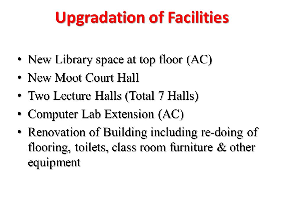 Upgradation of Facilities New Library space at top floor (AC) New Library space at top floor (AC) New Moot Court Hall New Moot Court Hall Two Lecture Halls (Total 7 Halls) Two Lecture Halls (Total 7 Halls) Computer Lab Extension (AC) Computer Lab Extension (AC) Renovation of Building including re-doing of flooring, toilets, class room furniture & other equipment Renovation of Building including re-doing of flooring, toilets, class room furniture & other equipment