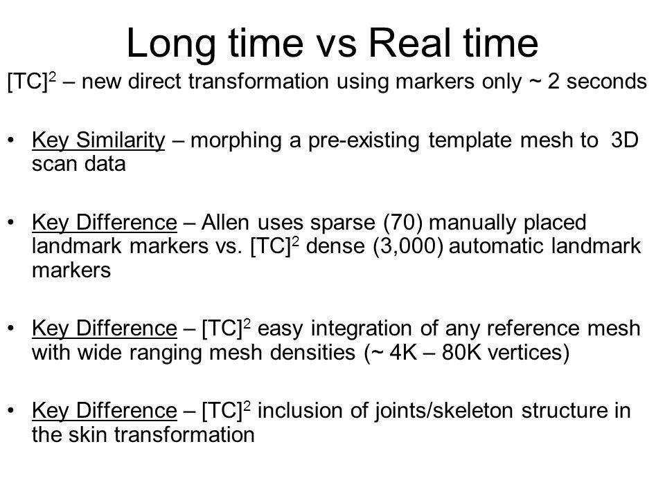Long time vs Real time [TC] 2 – new direct transformation using markers only ~ 2 seconds Key Similarity – morphing a pre-existing template mesh to 3D scan data Key Difference – Allen uses sparse (70) manually placed landmark markers vs.