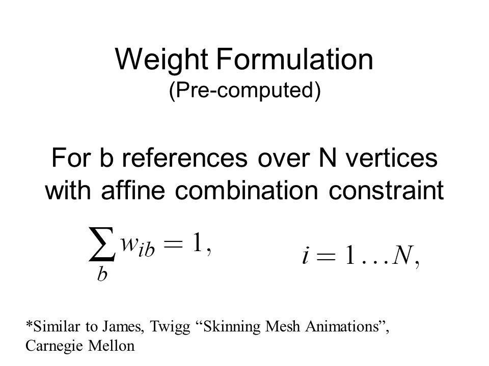 For b references over N vertices with affine combination constraint Weight Formulation (Pre-computed) *Similar to James, Twigg Skinning Mesh Animations, Carnegie Mellon