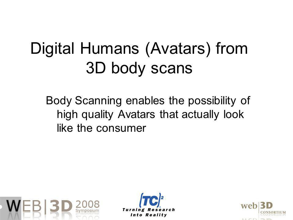 Digital Humans (Avatars) from 3D body scans Body Scanning enables the possibility of high quality Avatars that actually look like the consumer