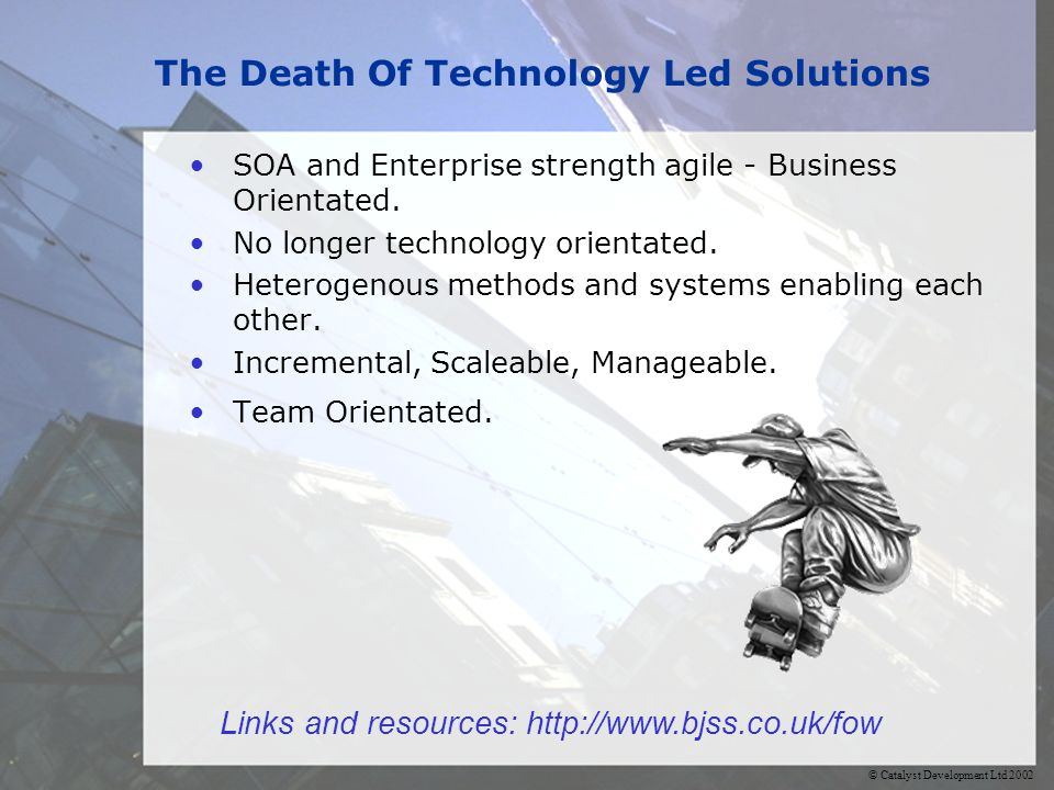 © Catalyst Development Ltd 2002 The Death Of Technology Led Solutions SOA and Enterprise strength agile - Business Orientated.