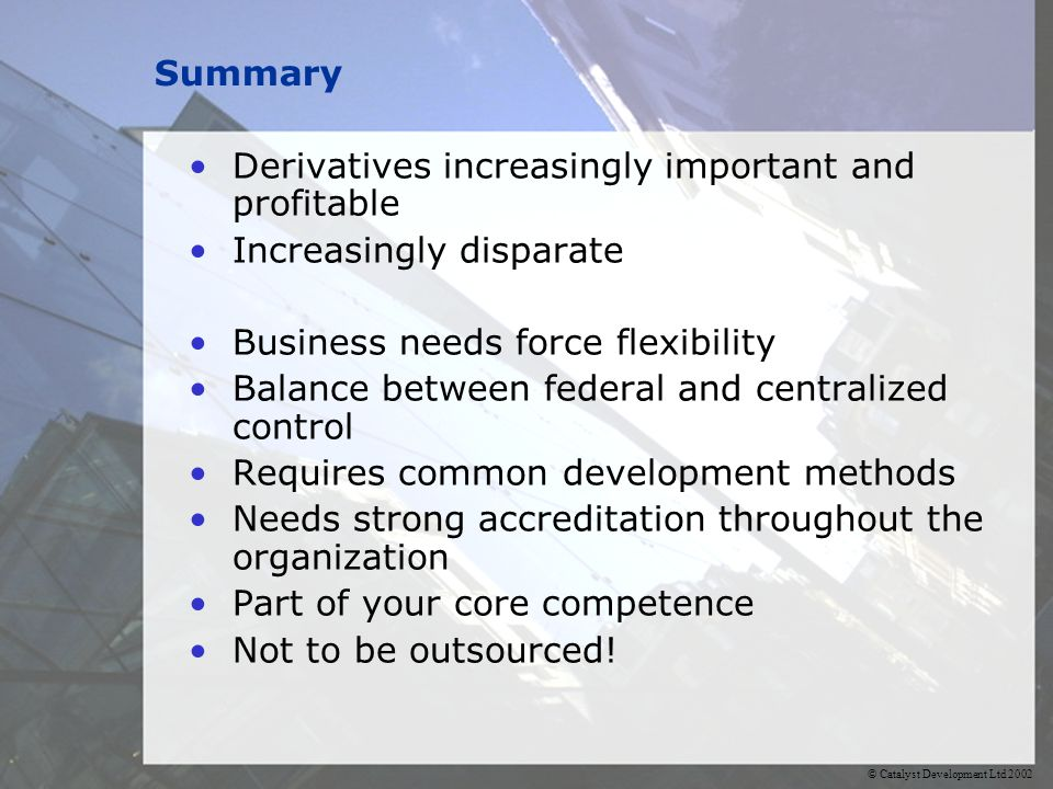 Summary Derivatives increasingly important and profitable Increasingly disparate Business needs force flexibility Balance between federal and centralized control Requires common development methods Needs strong accreditation throughout the organization Part of your core competence Not to be outsourced!