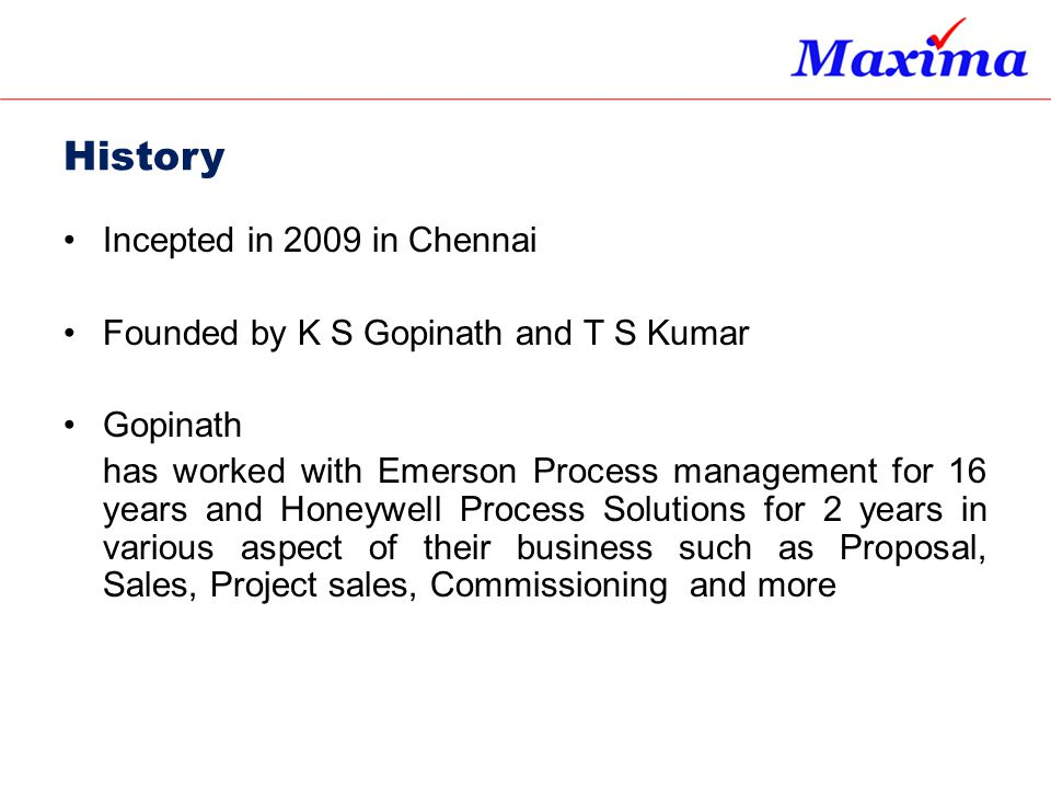 History Incepted in 2009 in Chennai Founded by K S Gopinath and T S Kumar Gopinath has worked with Emerson Process management for 16 years and Honeywe