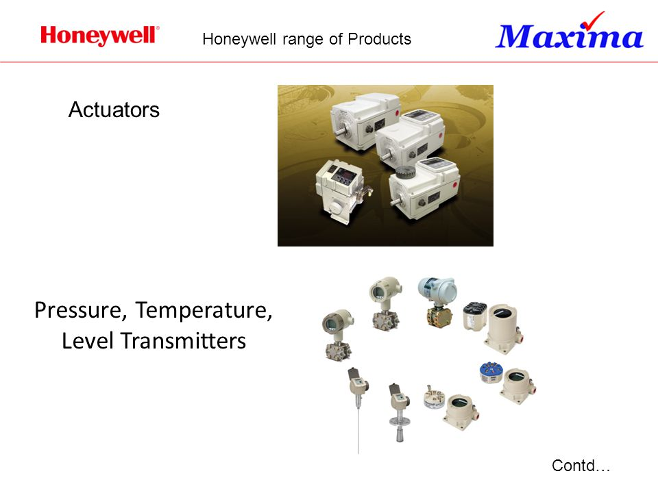 Actuators Pressure, Temperature, Level Transmitters Contd… Honeywell range of Products