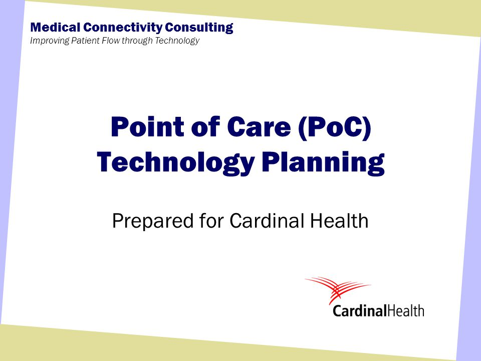 Medical Connectivity Consulting Improving Patient Flow through Technology Point of Care (PoC) Technology Planning Prepared for Cardinal Health