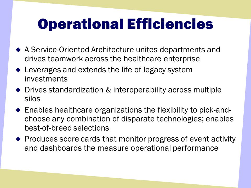 Operational Efficiencies A Service-Oriented Architecture unites departments and drives teamwork across the healthcare enterprise Leverages and extends the life of legacy system investments Drives standardization & interoperability across multiple silos Enables healthcare organizations the flexibility to pick-and- choose any combination of disparate technologies; enables best-of-breed selections Produces score cards that monitor progress of event activity and dashboards the measure operational performance