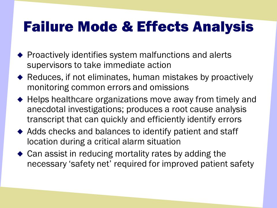 Failure Mode & Effects Analysis Proactively identifies system malfunctions and alerts supervisors to take immediate action Reduces, if not eliminates, human mistakes by proactively monitoring common errors and omissions Helps healthcare organizations move away from timely and anecdotal investigations; produces a root cause analysis transcript that can quickly and efficiently identify errors Adds checks and balances to identify patient and staff location during a critical alarm situation Can assist in reducing mortality rates by adding the necessary safety net required for improved patient safety