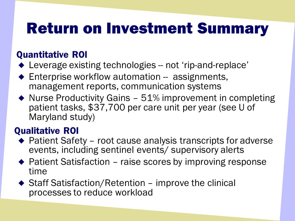 Return on Investment Summary Leverage existing technologies -- not rip-and-replace Enterprise workflow automation -- assignments, management reports, communication systems Nurse Productivity Gains – 51% improvement in completing patient tasks, $37,700 per care unit per year (see U of Maryland study) Patient Safety – root cause analysis transcripts for adverse events, including sentinel events/ supervisory alerts Patient Satisfaction – raise scores by improving response time Staff Satisfaction/Retention – improve the clinical processes to reduce workload Quantitative ROI Qualitative ROI