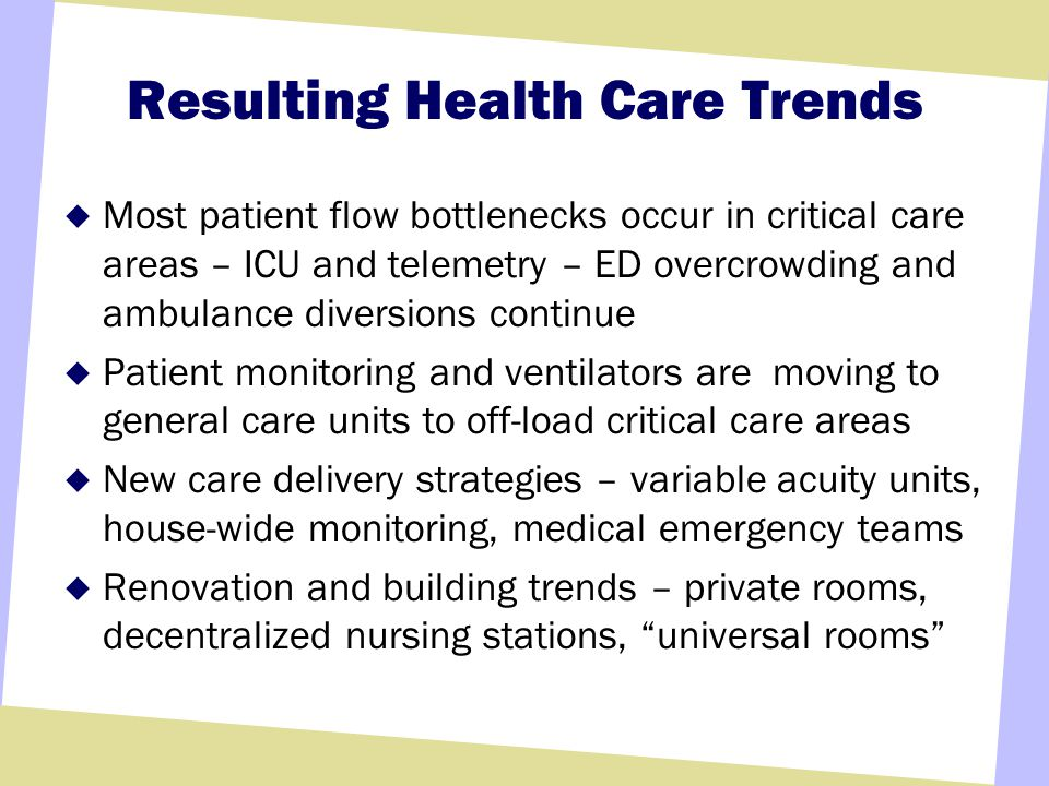 Resulting Health Care Trends Most patient flow bottlenecks occur in critical care areas – ICU and telemetry – ED overcrowding and ambulance diversions continue Patient monitoring and ventilators are moving to general care units to off-load critical care areas New care delivery strategies – variable acuity units, house-wide monitoring, medical emergency teams Renovation and building trends – private rooms, decentralized nursing stations, universal rooms
