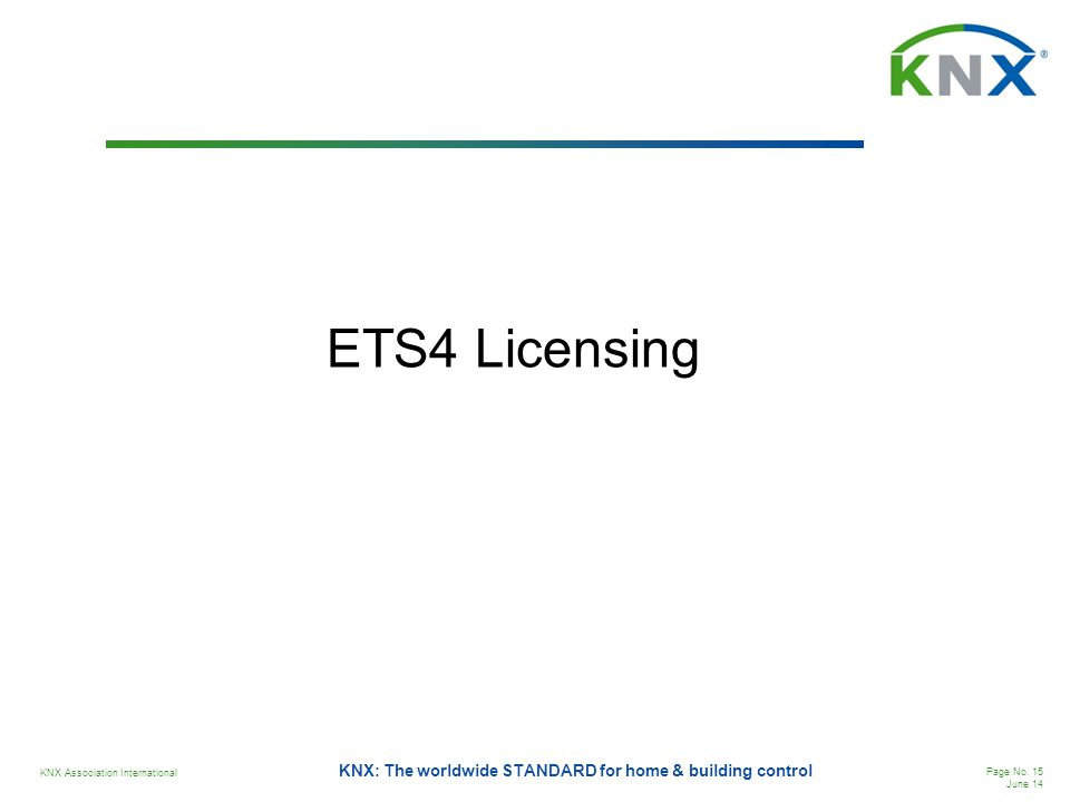 KNX Association International Page No. 15 June 14 KNX: The worldwide STANDARD for home & building control ETS4 Licensing