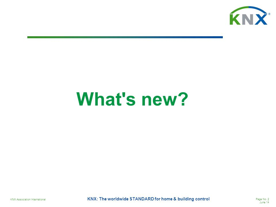 KNX Association International Page No. 2 June 14 KNX: The worldwide STANDARD for home & building control What's new?