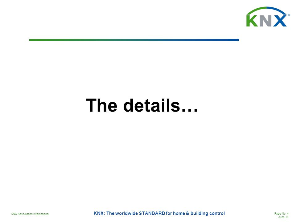 KNX Association International Page No. 4 June 14 KNX: The worldwide STANDARD for home & building control The details…