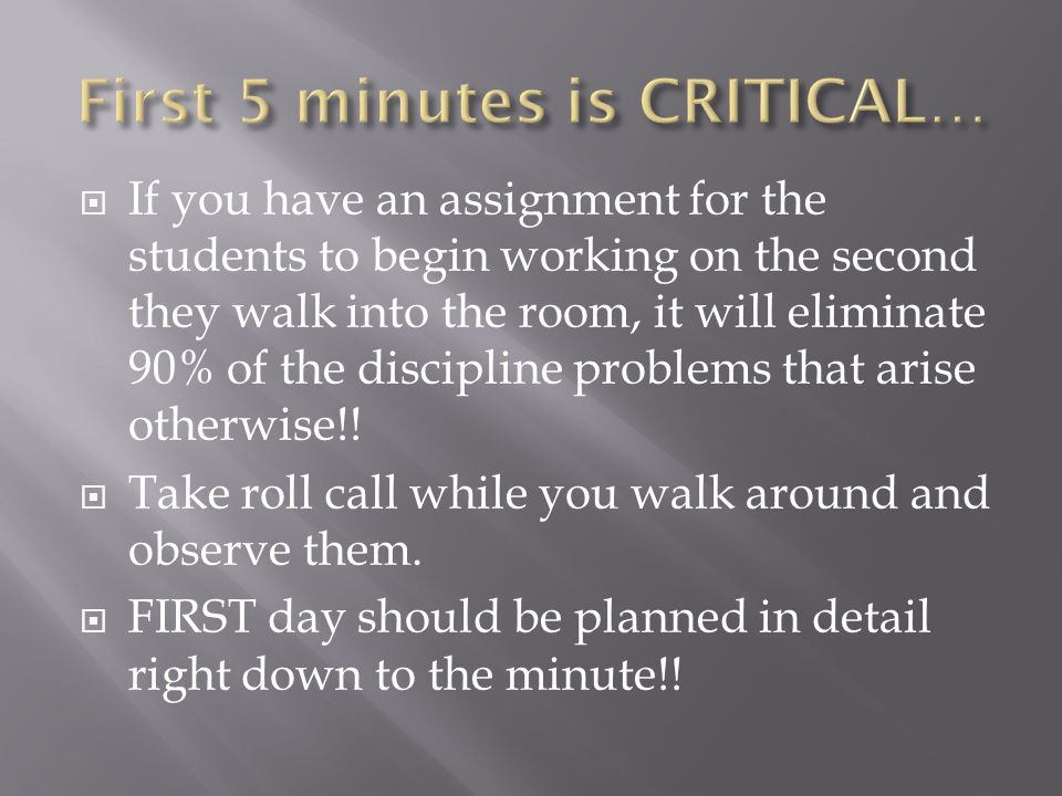 If you have an assignment for the students to begin working on the second they walk into the room, it will eliminate 90% of the discipline problems that arise otherwise!.