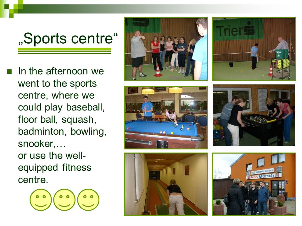 Sports centre In the afternoon we went to the sports centre, where we could play baseball, floor ball, squash, badminton, bowling, snooker,… or use th