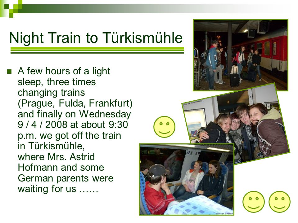 Night Train to Türkismühle A few hours of a light sleep, three times changing trains (Prague, Fulda, Frankfurt) and finally on Wednesday 9 / 4 / 2008 at about 9:30 p.m.