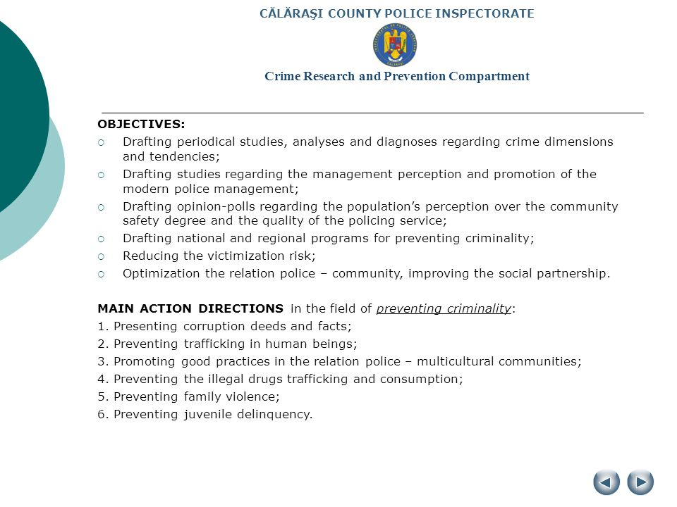 CĂLĂRAŞI COUNTY POLICE INSPECTORATE Crime Research and Prevention Compartment OBJECTIVES: Drafting periodical studies, analyses and diagnoses regarding crime dimensions and tendencies; Drafting studies regarding the management perception and promotion of the modern police management; Drafting opinion-polls regarding the populations perception over the community safety degree and the quality of the policing service; Drafting national and regional programs for preventing criminality; Reducing the victimization risk; Optimization the relation police – community, improving the social partnership.