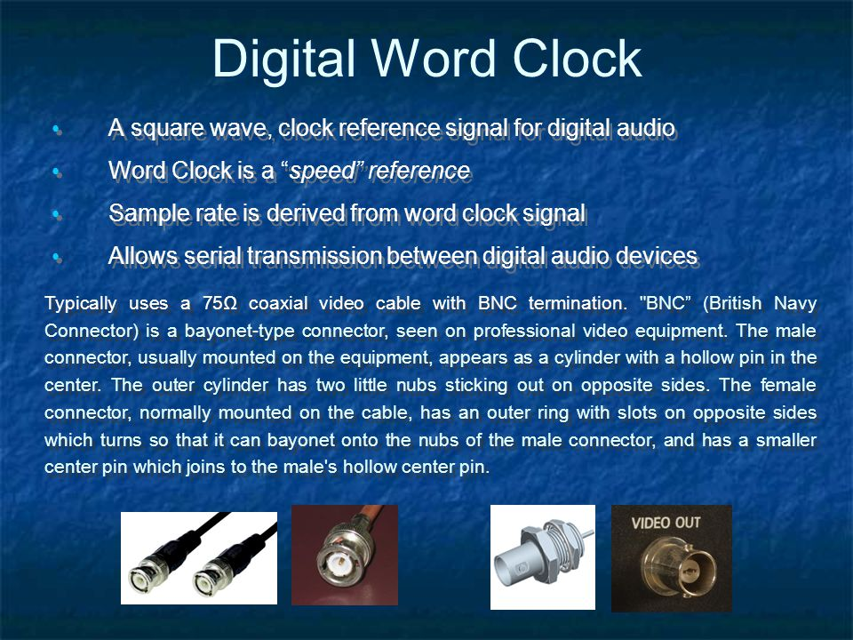 Digital Word Clock A square wave, clock reference signal for digital audio Word Clock is a speed reference Sample rate is derived from word clock signal Allows serial transmission between digital audio devices A square wave, clock reference signal for digital audio Word Clock is a speed reference Sample rate is derived from word clock signal Allows serial transmission between digital audio devices Typically uses a 75 coaxial video cable with BNC termination.