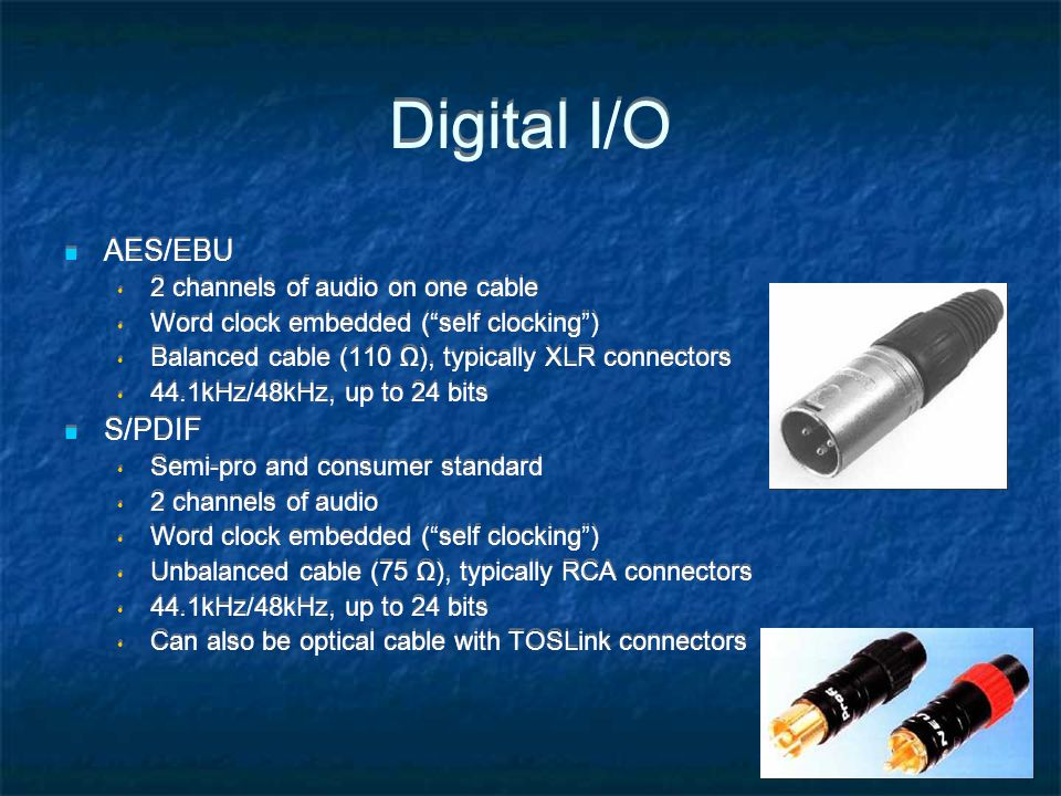 Digital I/O AES/EBU 2 channels of audio on one cable Word clock embedded (self clocking) Balanced cable (110 ), typically XLR connectors 44.1kHz/48kHz, up to 24 bits S/PDIF Semi-pro and consumer standard 2 channels of audio Word clock embedded (self clocking) Unbalanced cable (75 ), typically RCA connectors 44.1kHz/48kHz, up to 24 bits Can also be optical cable with TOSLink connectors AES/EBU 2 channels of audio on one cable Word clock embedded (self clocking) Balanced cable (110 ), typically XLR connectors 44.1kHz/48kHz, up to 24 bits S/PDIF Semi-pro and consumer standard 2 channels of audio Word clock embedded (self clocking) Unbalanced cable (75 ), typically RCA connectors 44.1kHz/48kHz, up to 24 bits Can also be optical cable with TOSLink connectors