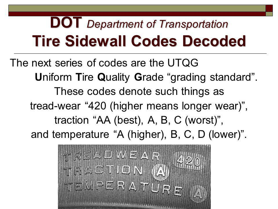 DOT Department of Transportation Tire Sidewall Codes Decoded The next series of codes are the UTQG Uniform Tire Quality Grade grading standard. These