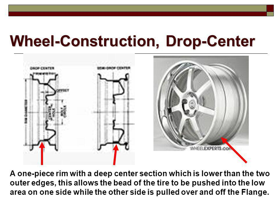 Wheel-Construction, Drop-Center A one-piece rim with a deep center section which is lower than the two outer edges, this allows the bead of the tire t