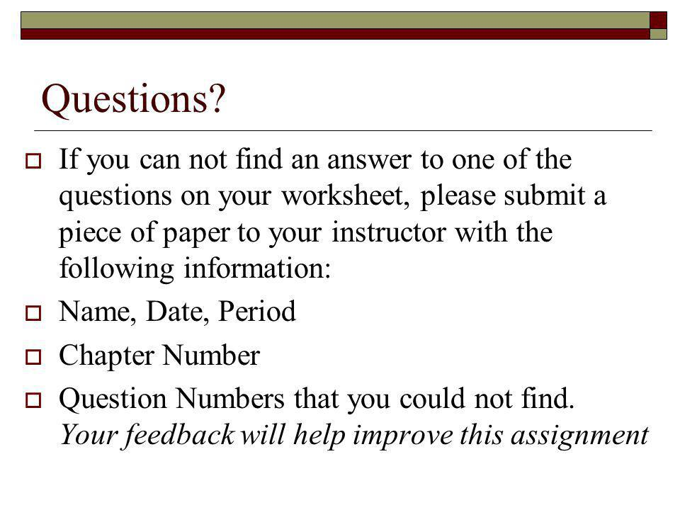Questions? If you can not find an answer to one of the questions on your worksheet, please submit a piece of paper to your instructor with the followi
