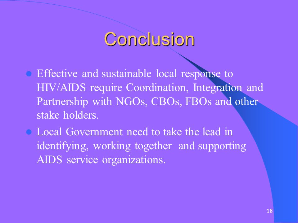 18 Conclusion Effective and sustainable local response to HIV/AIDS require Coordination, Integration and Partnership with NGOs, CBOs, FBOs and other stake holders.